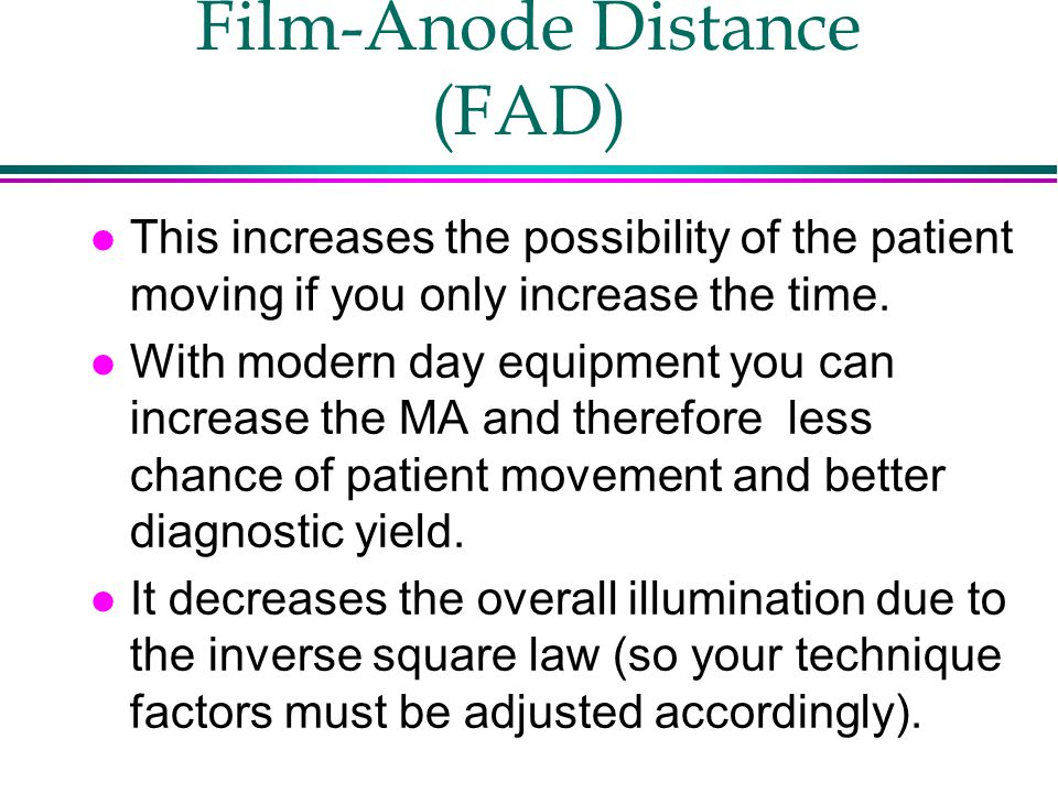Film-Anode Distance (FAD) l This increases the possibility of the patient moving if you only increase the time. l With modern day equipment you can in