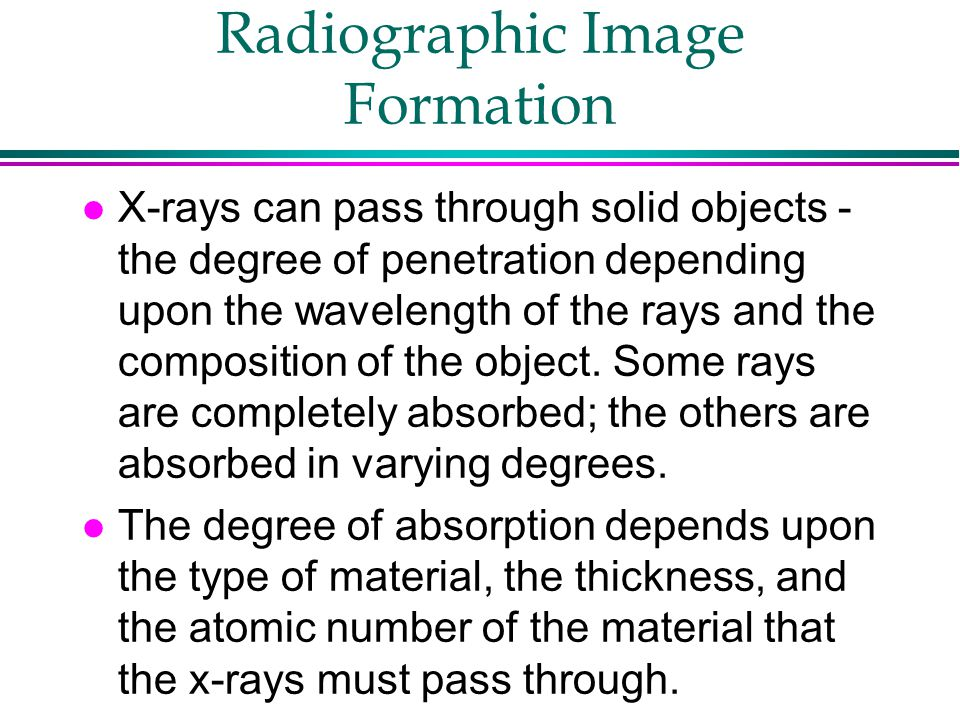 Radiographic Image Formation l X-rays can pass through solid objects - the degree of penetration depending upon the wavelength of the rays and the com