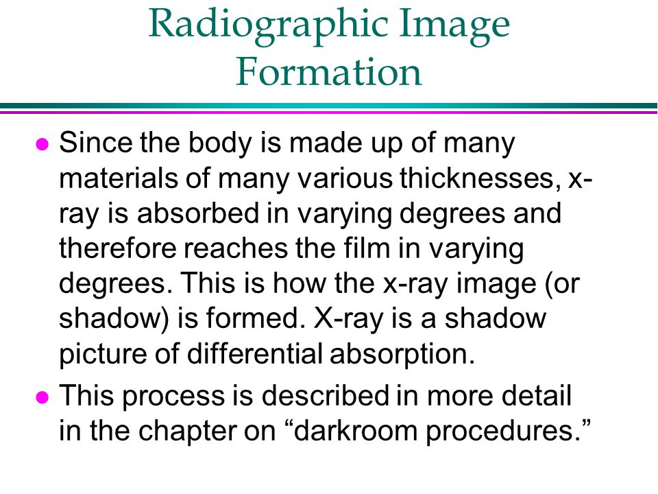 Radiographic Image Formation l Since the body is made up of many materials of many various thicknesses, x- ray is absorbed in varying degrees and ther