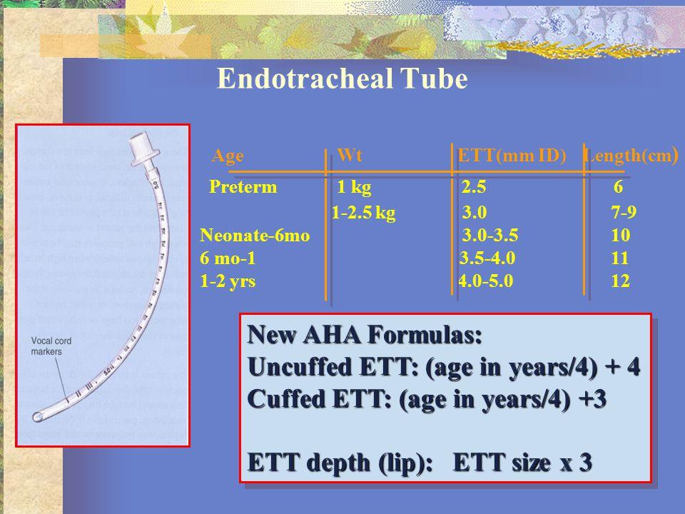 Endotracheal Tube New AHA Formulas: Uncuffed ETT: (age in years/4) + 4 Cuffed ETT: (age in years/4) +3 ETT depth (lip): ETT size x 3 New AHA Formulas: Uncuffed ETT: (age in years/4) + 4 Cuffed ETT: (age in years/4) +3 ETT depth (lip): ETT size x 3 AgeWt ETT(mm ID) Length(cm ) Preterm 1 kg 2.5 6 1-2.5 kg 3.07-9 Neonate-6mo 3.0-3.510 6 mo-1 3.5-4.011 1-2 yrs 4.0-5.0 12