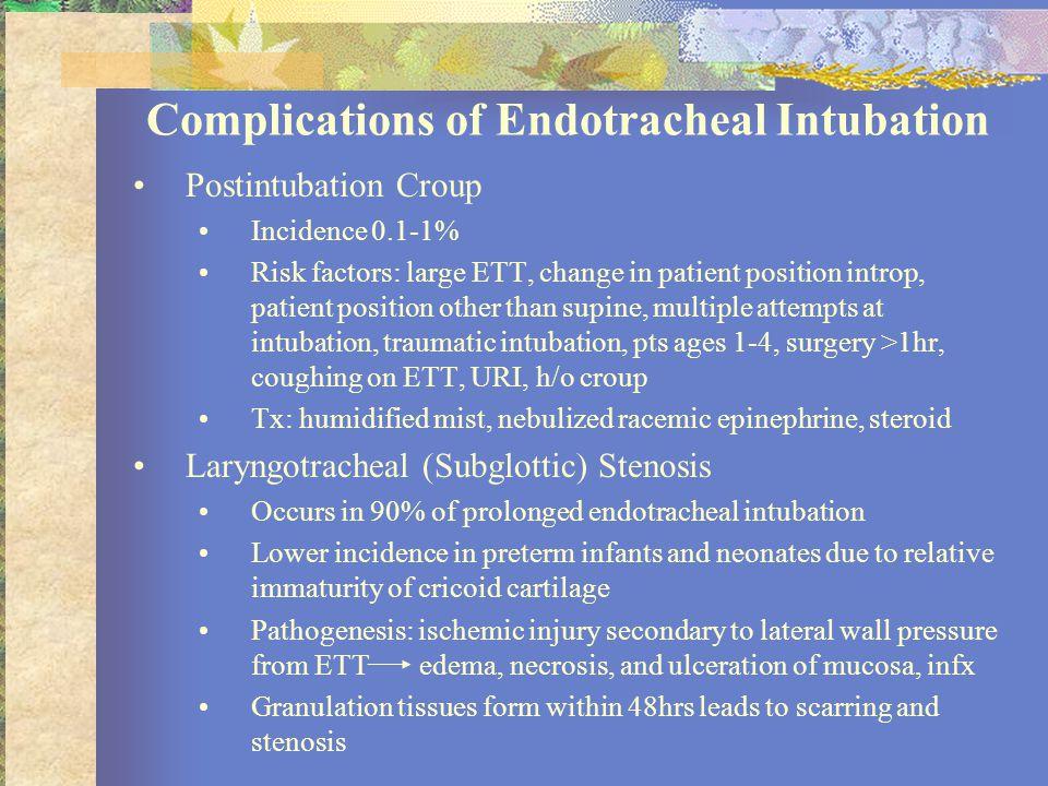 Complications of Endotracheal Intubation Postintubation Croup Incidence 0.1-1% Risk factors: large ETT, change in patient position introp, patient pos