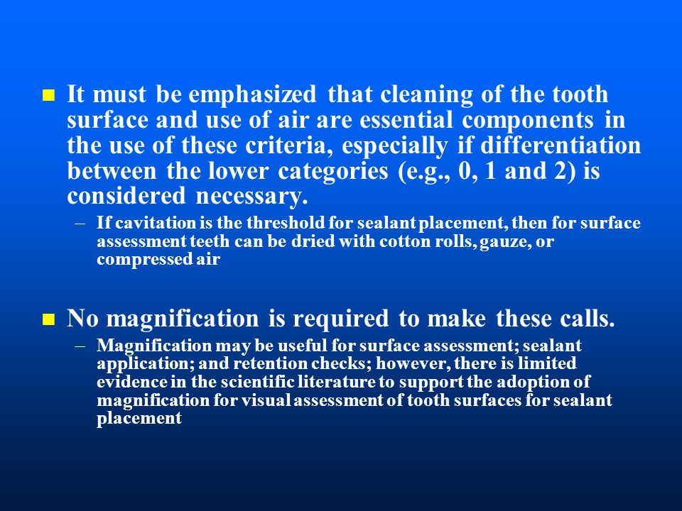 n It must be emphasized that cleaning of the tooth surface and use of air are essential components in the use of these criteria, especially if differentiation between the lower categories (e.g., 0, 1 and 2) is considered necessary.