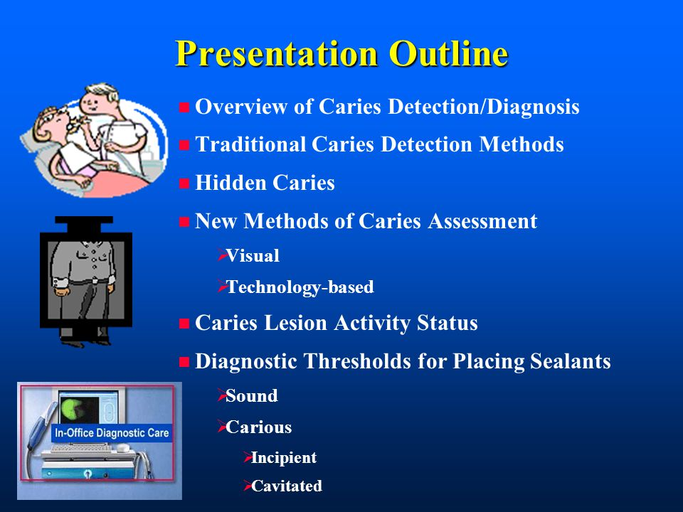 Presentation Outline n Overview of Caries Detection/Diagnosis n Traditional Caries Detection Methods n Hidden Caries n New Methods of Caries Assessment  Visual  Technology-based n Caries Lesion Activity Status n Diagnostic Thresholds for Placing Sealants  Sound  Carious  Incipient  Cavitated