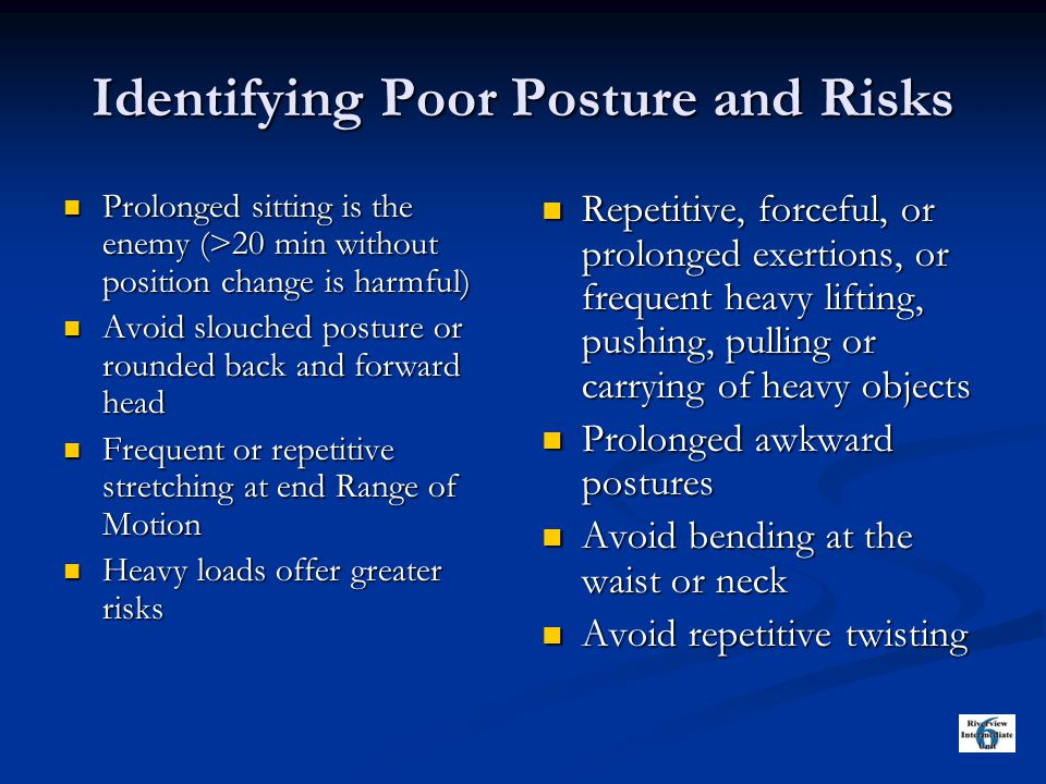 Identifying Poor Posture and Risks Prolonged sitting is the enemy (>20 min without position change is harmful) Prolonged sitting is the enemy (>20 min without position change is harmful) Avoid slouched posture or rounded back and forward head Avoid slouched posture or rounded back and forward head Frequent or repetitive stretching at end Range of Motion Frequent or repetitive stretching at end Range of Motion Heavy loads offer greater risks Heavy loads offer greater risks Repetitive, forceful, or prolonged exertions, or frequent heavy lifting, pushing, pulling or carrying of heavy objects Prolonged awkward postures Avoid bending at the waist or neck Avoid repetitive twisting