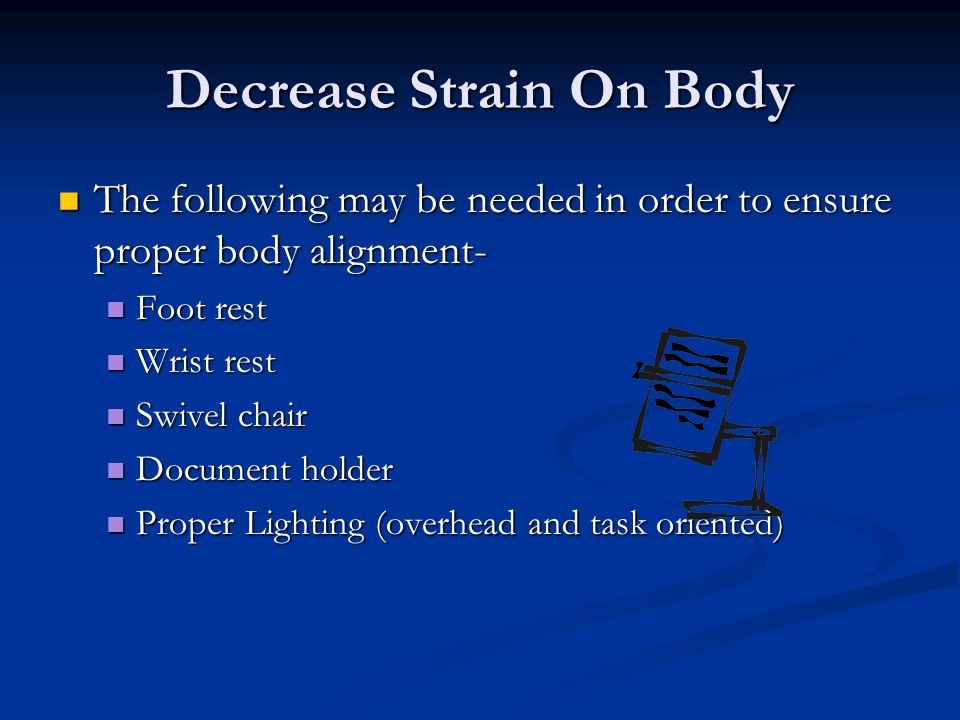 Decrease Strain On Body The following may be needed in order to ensure proper body alignment- The following may be needed in order to ensure proper body alignment- Foot rest Foot rest Wrist rest Wrist rest Swivel chair Swivel chair Document holder Document holder Proper Lighting (overhead and task oriented) Proper Lighting (overhead and task oriented)