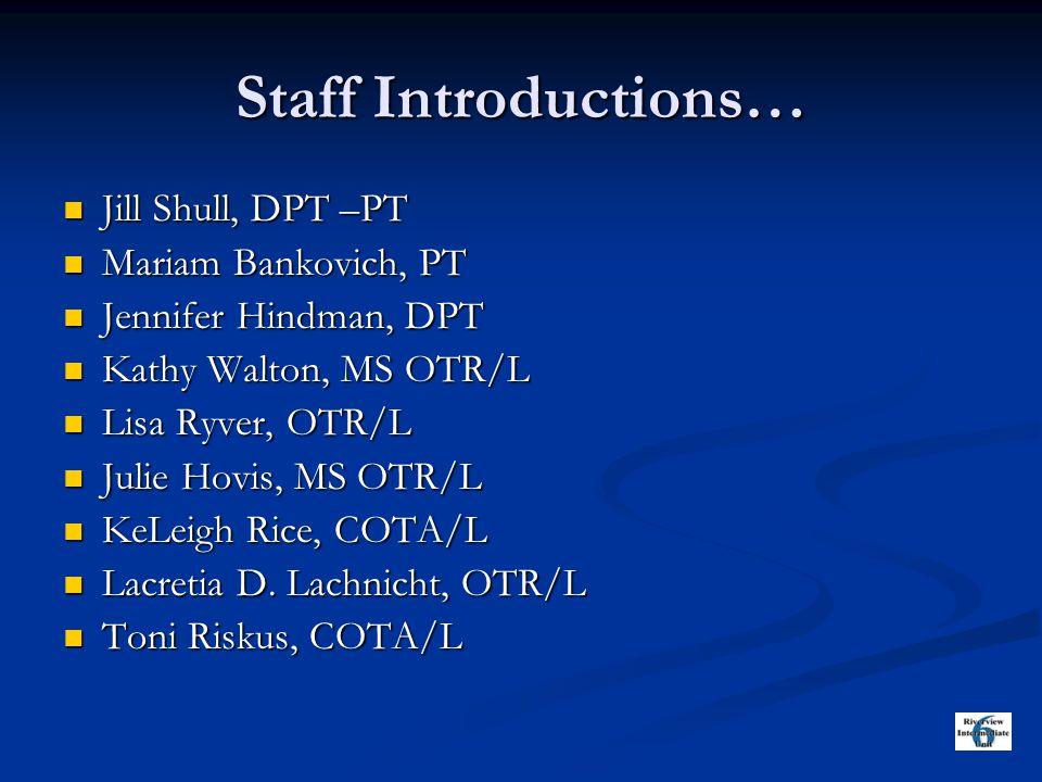 Staff Introductions… Jill Shull, DPT –PT Jill Shull, DPT –PT Mariam Bankovich, PT Mariam Bankovich, PT Jennifer Hindman, DPT Jennifer Hindman, DPT Kathy Walton, MS OTR/L Kathy Walton, MS OTR/L Lisa Ryver, OTR/L Lisa Ryver, OTR/L Julie Hovis, MS OTR/L Julie Hovis, MS OTR/L KeLeigh Rice, COTA/L KeLeigh Rice, COTA/L Lacretia D.