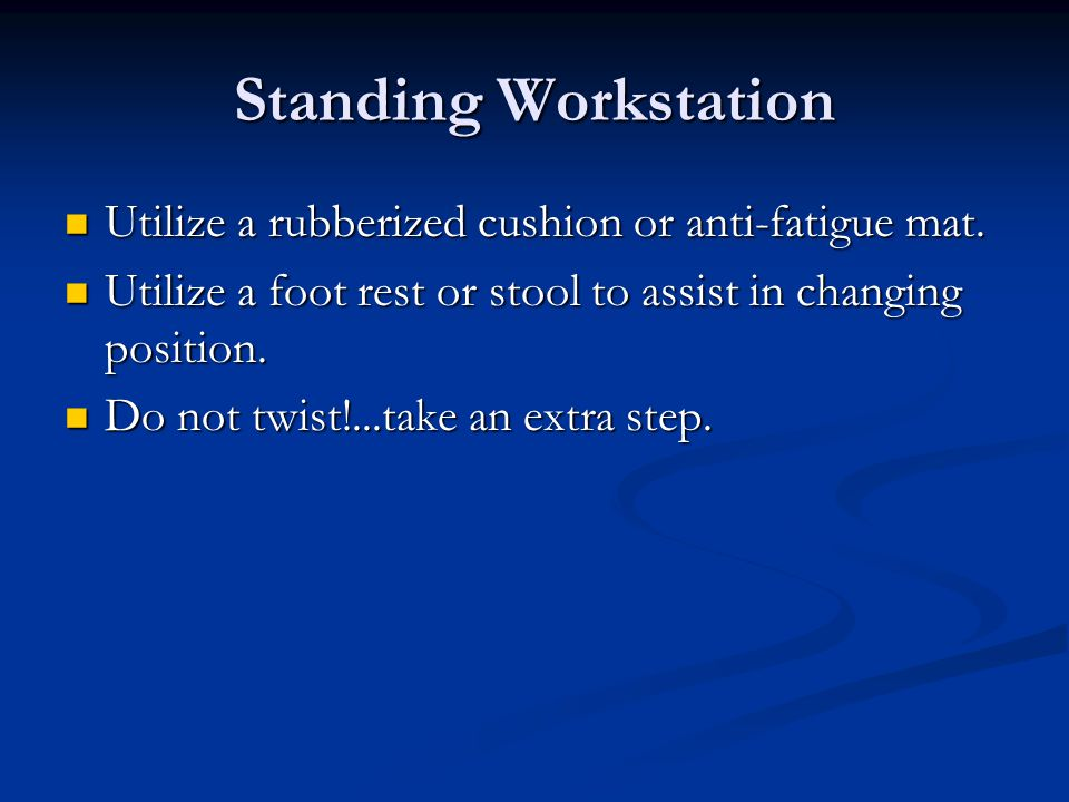 Standing Workstation Utilize a rubberized cushion or anti-fatigue mat.