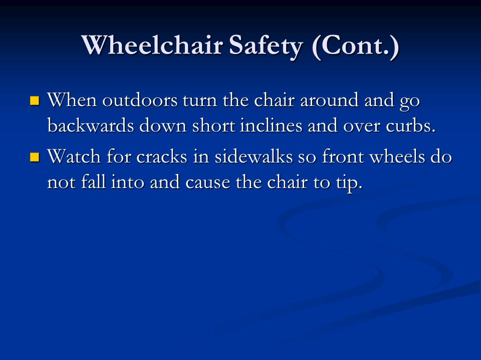 Wheelchair Safety (Cont.) When outdoors turn the chair around and go backwards down short inclines and over curbs.