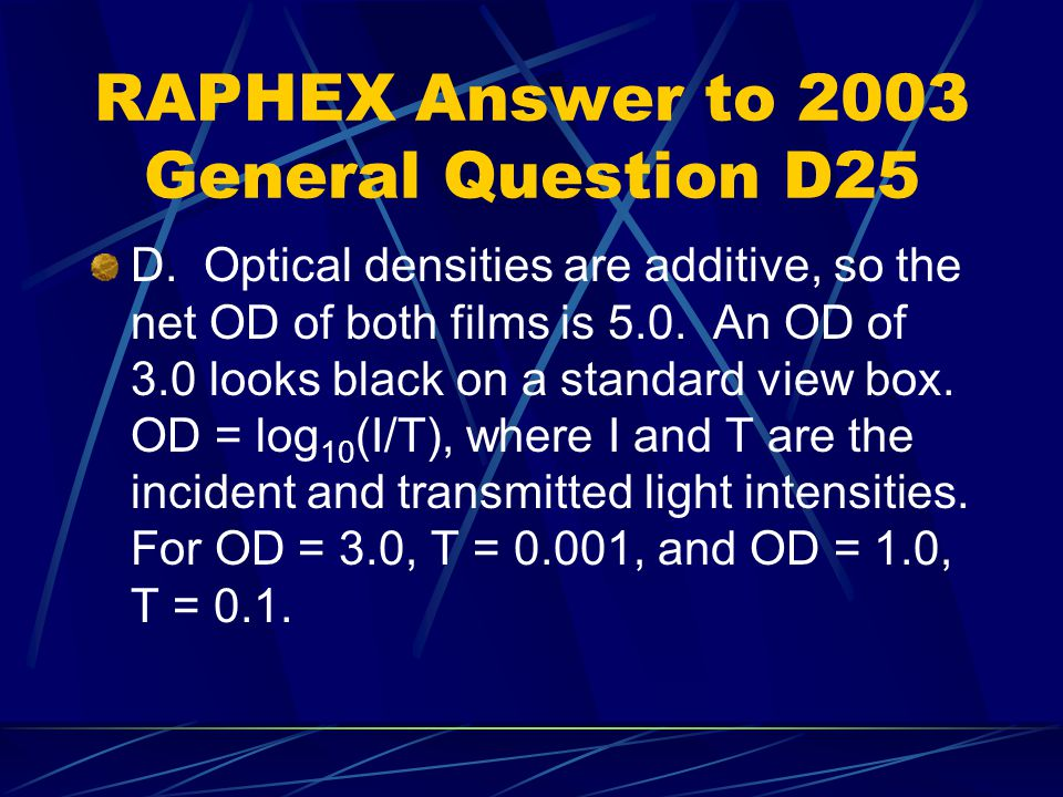 RAPHEX Answer to 2003 General Question D25 D. Optical densities are additive, so the net OD of both films is 5.0. An OD of 3.0 looks black on a standa