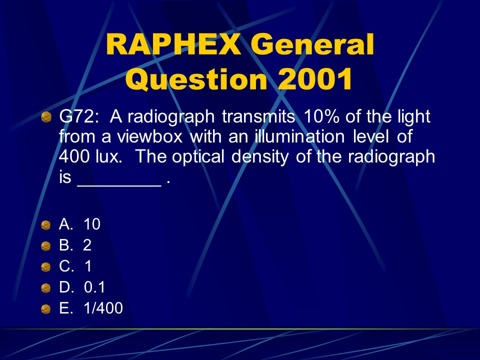 RAPHEX General Question 2001 G72: A radiograph transmits 10% of the light from a viewbox with an illumination level of 400 lux. The optical density of