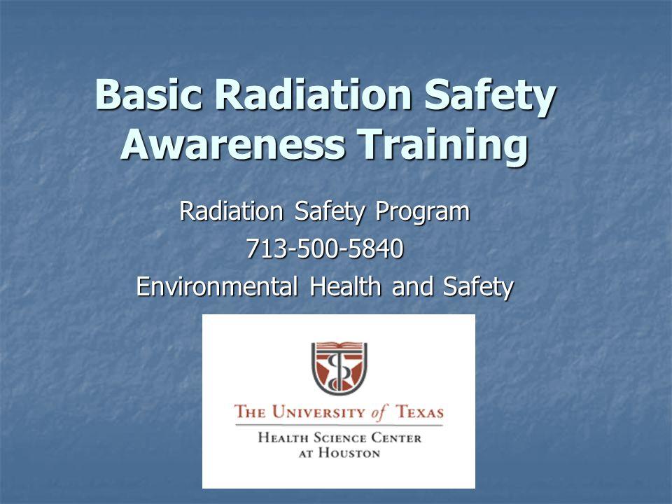 Basic Radiation Safety Awareness Training Radiation Safety Program 713-500-5840 Environmental Health and Safety