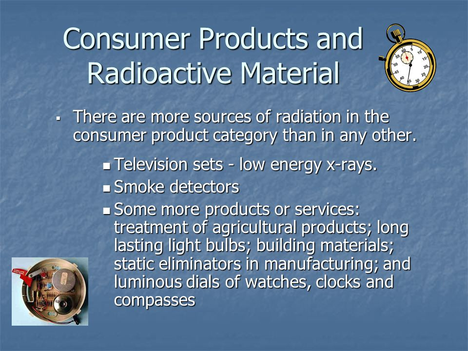 Consumer Products and Radioactive Material  There are more sources of radiation in the consumer product category than in any other.