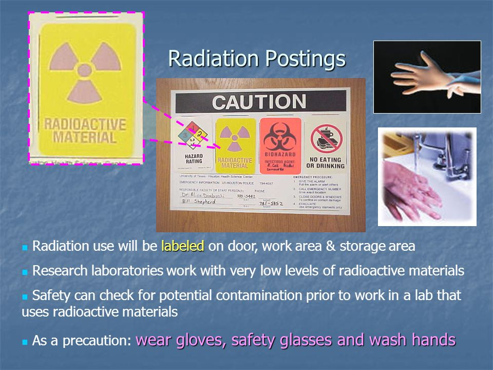 labeled Radiation use will be labeled on door, work area & storage area Research laboratories work with very low levels of radioactive materials Safety can check for potential contamination prior to work in a lab that uses radioactive materials wear gloves, safety glasses and wash hands As a precaution: wear gloves, safety glasses and wash hands Radiation Postings