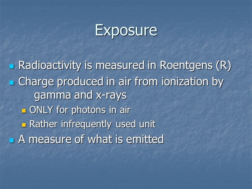 Exposure Radioactivity is measured in Roentgens (R) Radioactivity is measured in Roentgens (R) Charge produced in air from ionization by gamma and x-rays Charge produced in air from ionization by gamma and x-rays ONLY for photons in air ONLY for photons in air Rather infrequently used unit Rather infrequently used unit A measure of what is emitted A measure of what is emitted