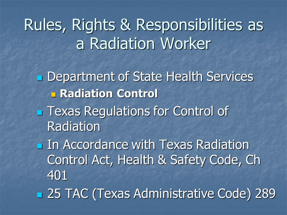 Rules, Rights & Responsibilities as a Radiation Worker Department of State Health Services Department of State Health Services Radiation Control Radiation Control Texas Regulations for Control of Radiation Texas Regulations for Control of Radiation In Accordance with Texas Radiation Control Act, Health & Safety Code, Ch 401 In Accordance with Texas Radiation Control Act, Health & Safety Code, Ch 401 25 TAC (Texas Administrative Code) 289 25 TAC (Texas Administrative Code) 289