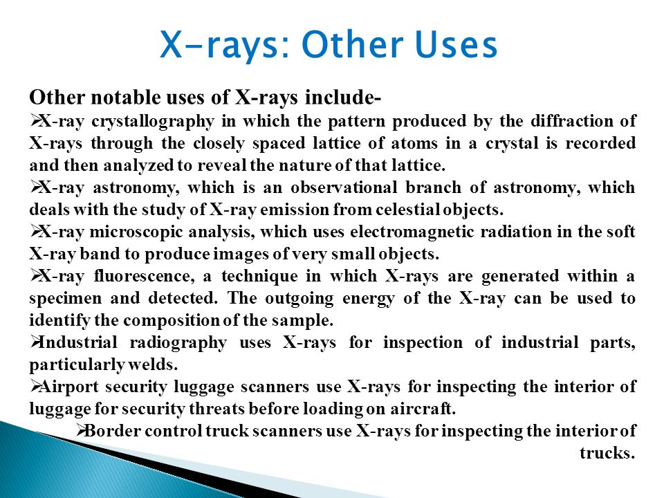 Other notable uses of X-rays include-  X-ray crystallography in which the pattern produced by the diffraction of X-rays through the closely spaced lattice of atoms in a crystal is recorded and then analyzed to reveal the nature of that lattice.