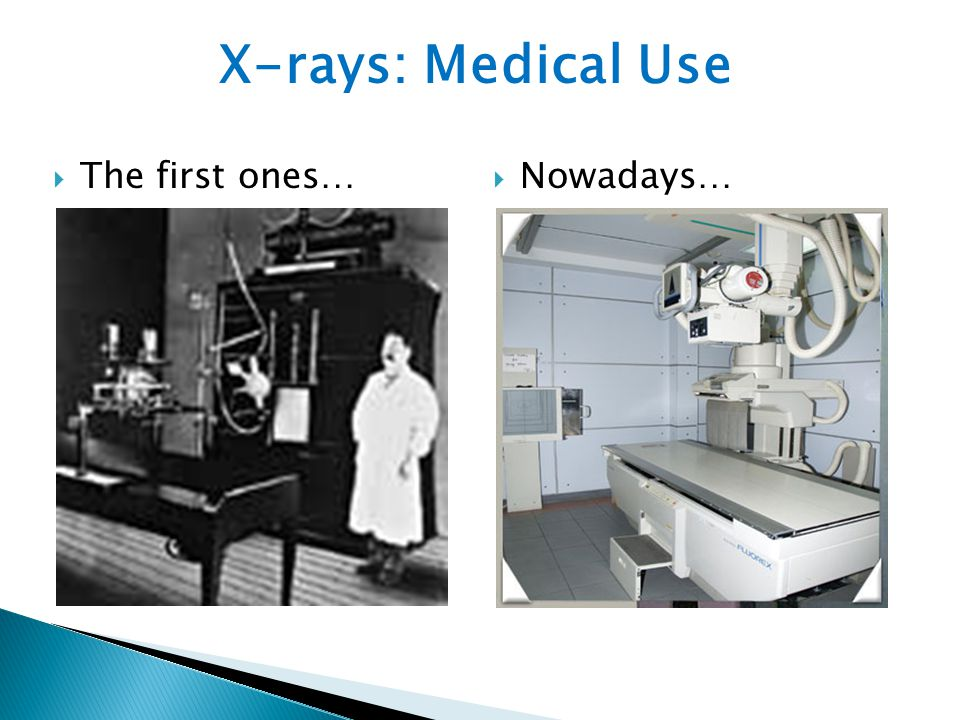  The first ones… X-rays: Medical Use  Nowadays…