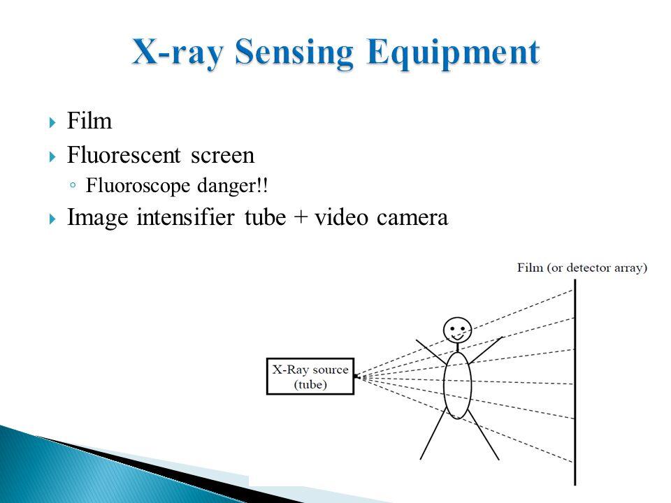  Film  Fluorescent screen ◦ Fluoroscope danger!!  Image intensifier tube + video camera