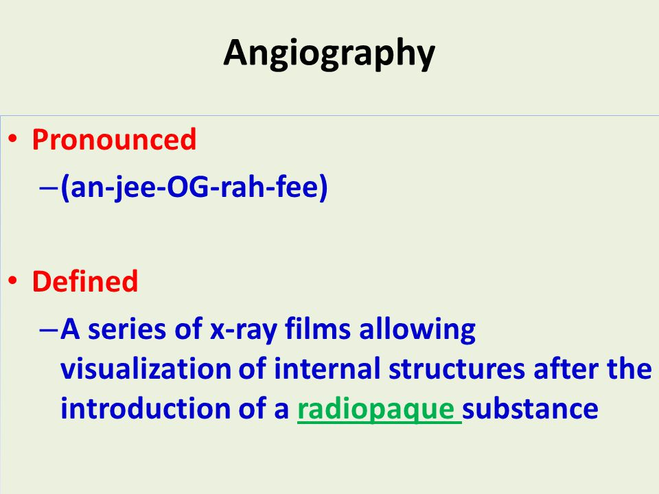 17 Angiography Pronounced – (an-jee-OG-rah-fee) Defined – A series of x-ray films allowing visualization of internal structures after the introduction