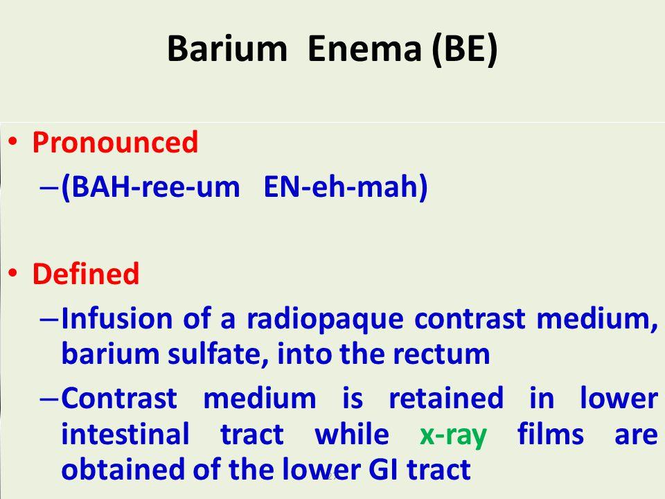 27 Barium Enema (BE) Pronounced – (BAH-ree-um EN-eh-mah) Defined – Infusion of a radiopaque contrast medium, barium sulfate, into the rectum – Contras