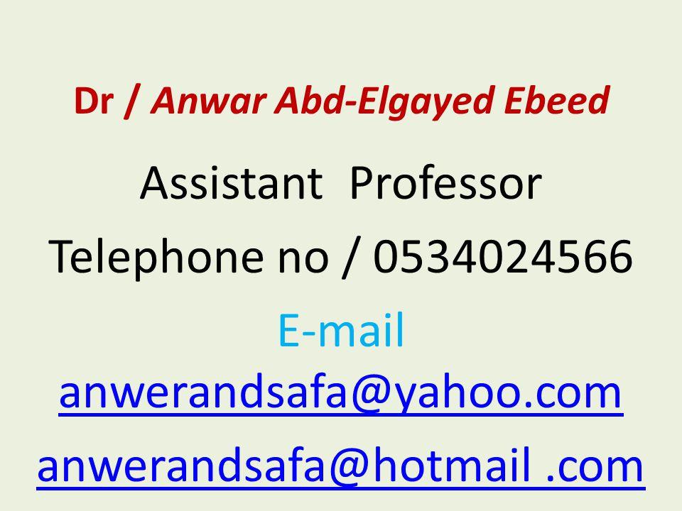 Dr / Anwar Abd-Elgayed Ebeed Assistant Professor Telephone no / 0534024566 E-mail anwerandsafa@yahoo.com anwerandsafa@yahoo.com anwerandsafa@hotmail.c