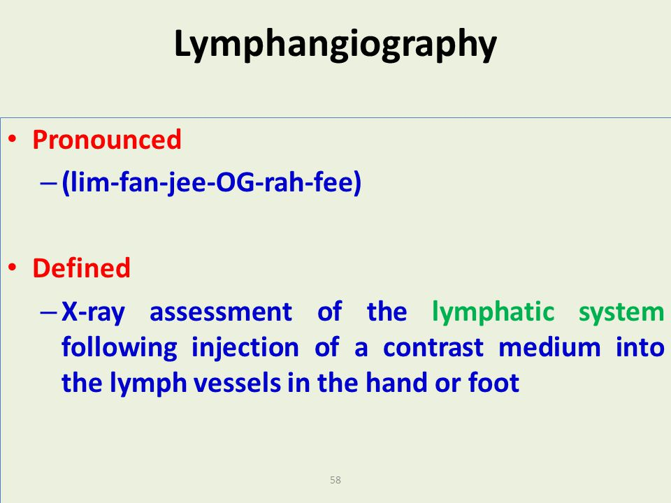 58 Lymphangiography Pronounced – (lim-fan-jee-OG-rah-fee) Defined – X-ray assessment of the lymphatic system following injection of a contrast medium