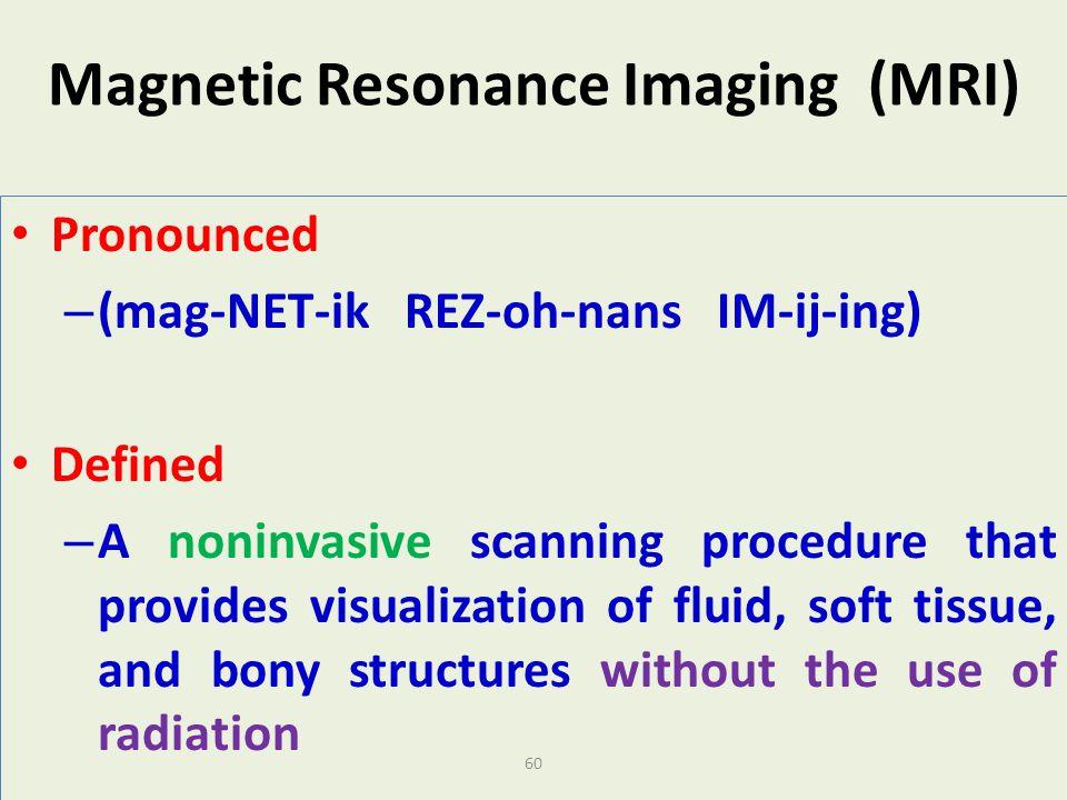 60 Magnetic Resonance Imaging (MRI) Pronounced – (mag-NET-ik REZ-oh-nans IM-ij-ing) Defined – A noninvasive scanning procedure that provides visualiza