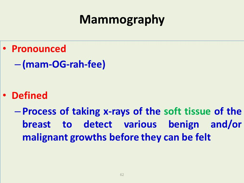 62 Mammography Pronounced – (mam-OG-rah-fee) Defined – Process of taking x-rays of the soft tissue of the breast to detect various benign and/or malig