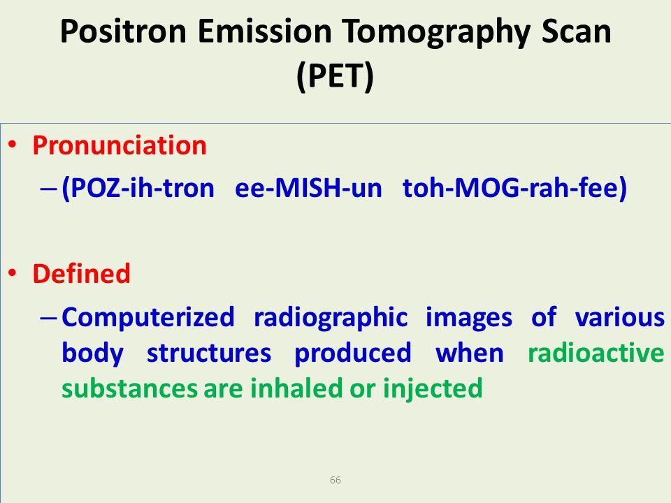 66 Positron Emission Tomography Scan (PET) Pronunciation – (POZ-ih-tron ee-MISH-un toh-MOG-rah-fee) Defined – Computerized radiographic images of vari