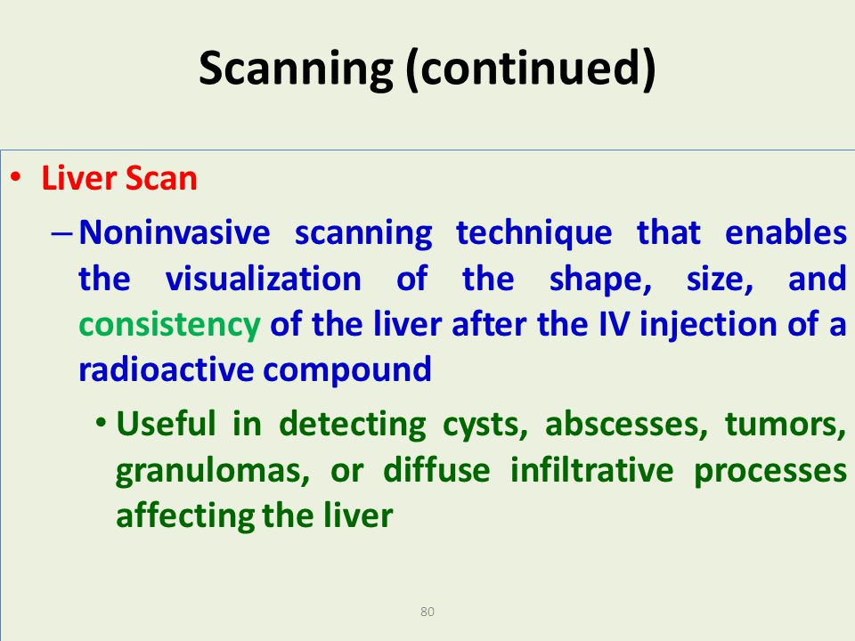 80 Scanning (continued) Liver Scan – Noninvasive scanning technique that enables the visualization of the shape, size, and consistency of the liver af