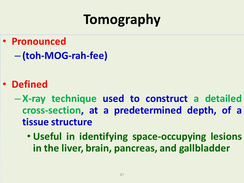 87 Tomography Pronounced – (toh-MOG-rah-fee) Defined – X-ray technique used to construct a detailed cross-section, at a predetermined depth, of a tiss