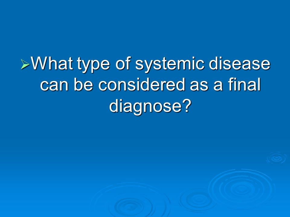  What type of systemic disease can be considered as a final diagnose