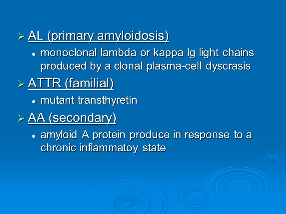  AL (primary amyloidosis) monoclonal lambda or kappa Ig light chains produced by a clonal plasma-cell dyscrasis monoclonal lambda or kappa Ig light chains produced by a clonal plasma-cell dyscrasis  ATTR (familial) mutant transthyretin mutant transthyretin  AA (secondary) amyloid A protein produce in response to a chronic inflammatoy state amyloid A protein produce in response to a chronic inflammatoy state