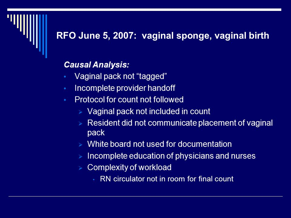 "RFO June 5, 2007: vaginal sponge, vaginal birth Causal Analysis: Vaginal pack not ""tagged"" Incomplete provider handoff Protocol for count not followed"