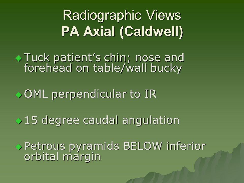 Radiographic Views PA Axial (Caldwell)  Tuck patient's chin; nose and forehead on table/wall bucky  OML perpendicular to IR  15 degree caudal angul