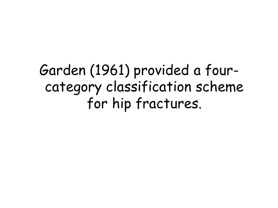 Garden (1961) provided a four- category classification scheme for hip fractures.