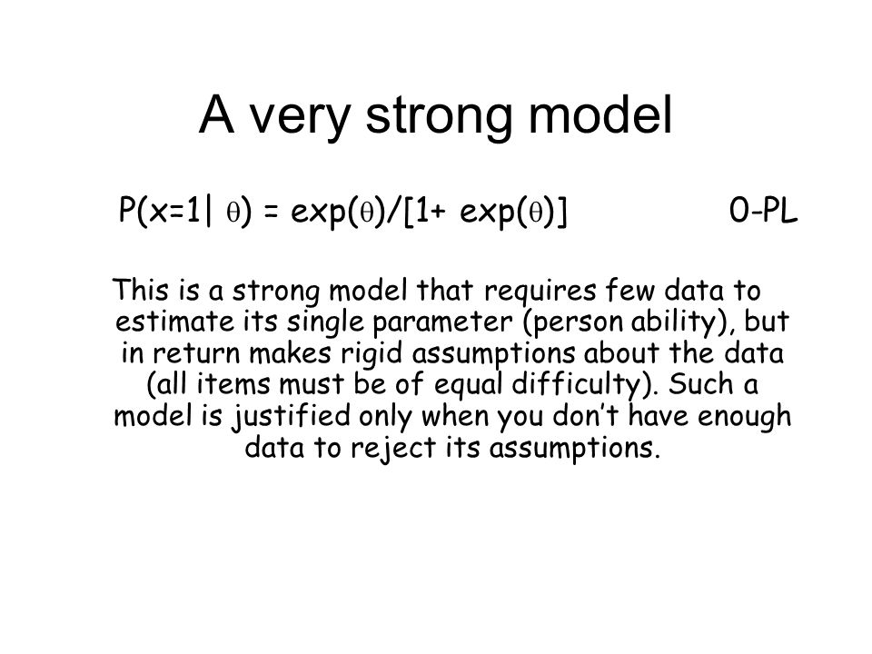 1-PL P(x=1   ) = exp(b-  )/[1+ exp(b-  )] This model is a little weaker and so makes fewer assumptions about the data - now items can have differential difficulty, but it assumes that all ICCs have equal slopes.