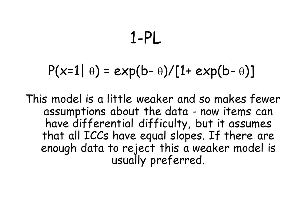 1-PL P(x=1|  ) = exp(b-  )/[1+ exp(b-  )] This model is a little weaker and so makes fewer assumptions about the data - now items can have differen
