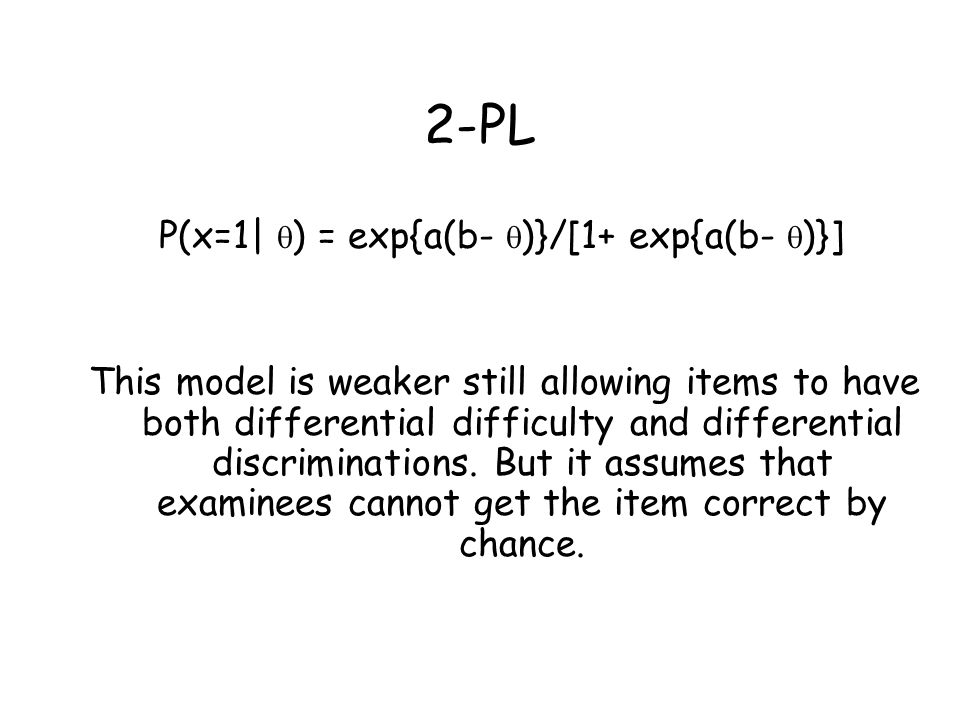 3-PL P(x=1   ) = c + (1-c) exp{a(b-  )}/[1+ exp{a(b-  )}] This model is weaker still, allowing guessing, but it assumes that items are conditionally independent.