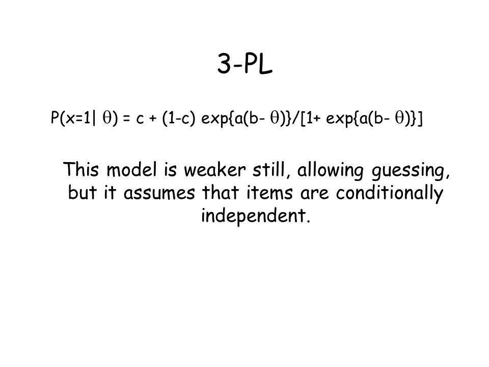 3-PL P(x=1|  ) = c + (1-c) exp{a(b-  )}/[1+ exp{a(b-  )}] This model is weaker still, allowing guessing, but it assumes that items are conditionall