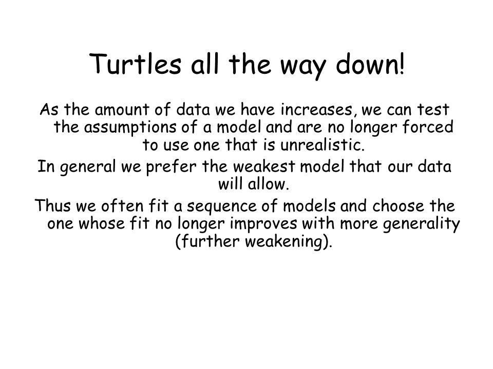 Turtles all the way down! As the amount of data we have increases, we can test the assumptions of a model and are no longer forced to use one that is