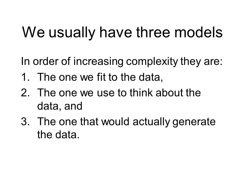 We usually have three models In order of increasing complexity they are: 1.The one we fit to the data, 2.The one we use to think about the data, and 3.The one that would actually generate the data.