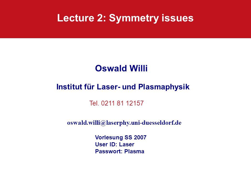 Lecture 2: Symmetry issues Oswald Willi Institut für Laser- und Plasmaphysik Vorlesung SS 2007 User ID: Laser Passwort: Plasma Tel. 0211 81 12157 oswa