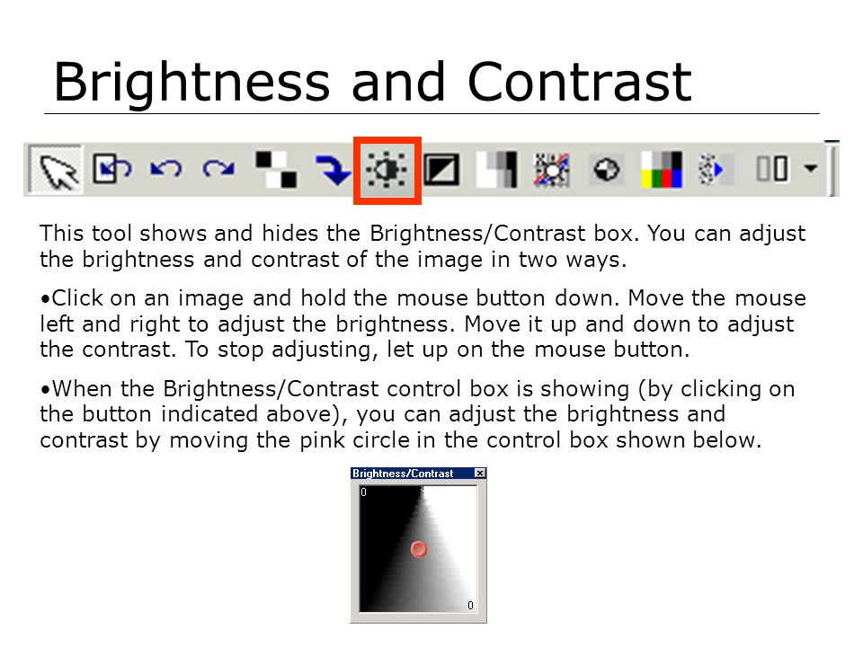 Brightness and Contrast This tool shows and hides the Brightness/Contrast box. You can adjust the brightness and contrast of the image in two ways. Cl