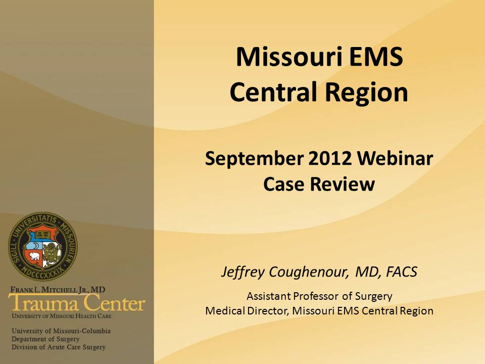 Missouri EMS Central Region September 2012 Webinar Case Review Jeffrey Coughenour, MD, FACS Assistant Professor of Surgery Medical Director, Missouri