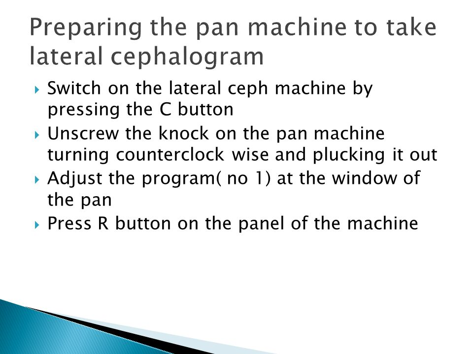  Switch on the lateral ceph machine by pressing the C button  Unscrew the knock on the pan machine turning counterclock wise and plucking it out  Adjust the program( no 1) at the window of the pan  Press R button on the panel of the machine