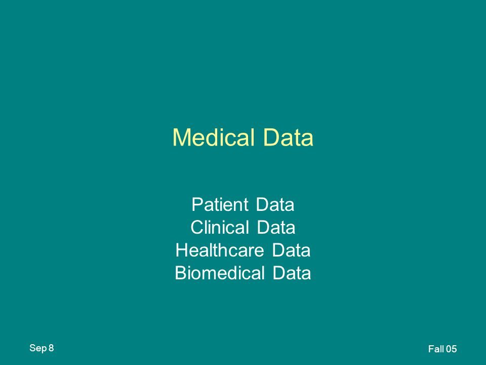 Sep 8 Fall 05 Medical Data Patient Data Clinical Data Healthcare Data Biomedical Data