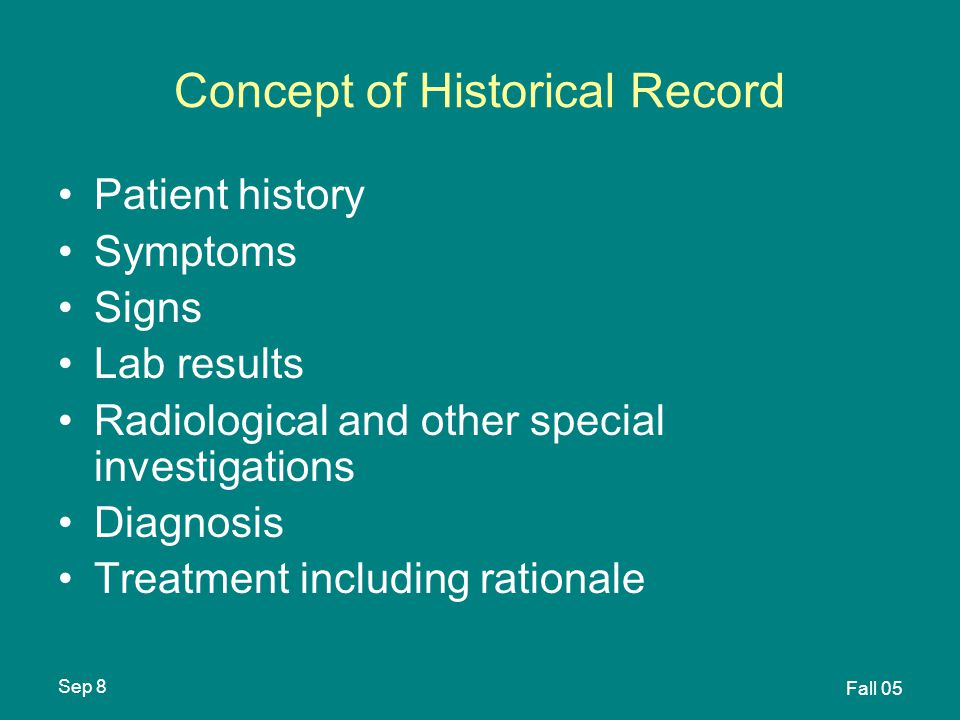 Sep 8 Fall 05 Concept of Historical Record Patient history Symptoms Signs Lab results Radiological and other special investigations Diagnosis Treatment including rationale