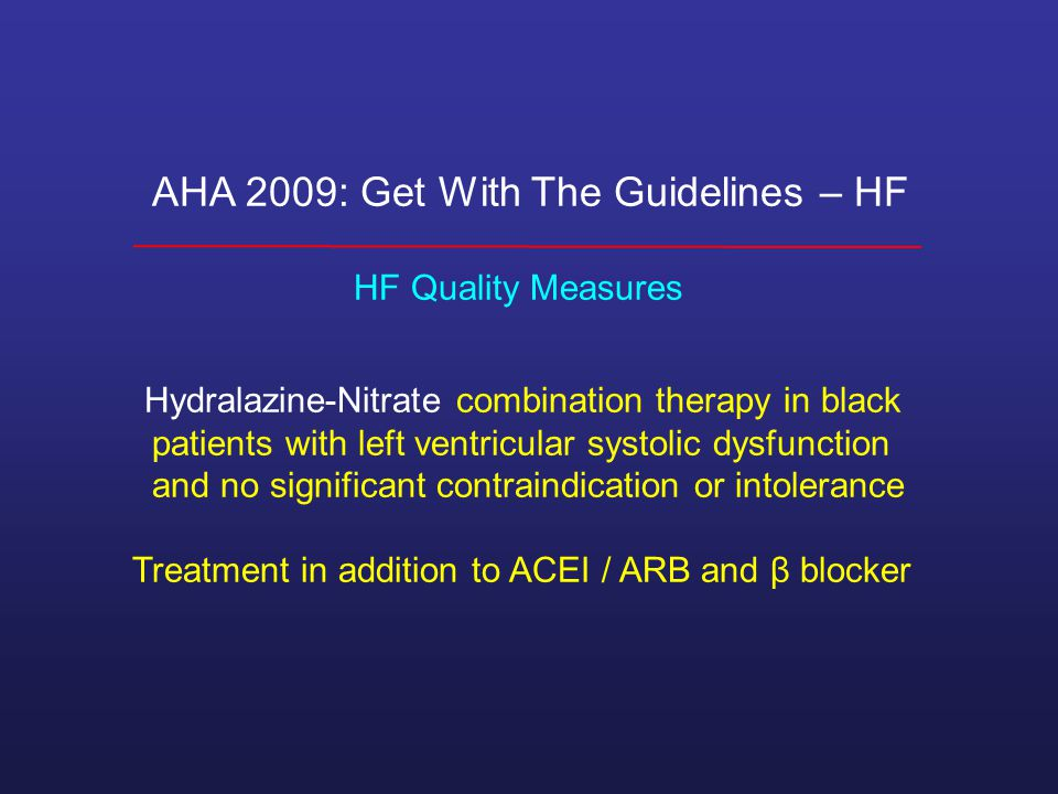 AHA 2009: Get With The Guidelines – HF HF Quality Measures Hydralazine-Nitrate combination therapy in black patients with left ventricular systolic dysfunction and no significant contraindication or intolerance Treatment in addition to ACEI / ARB and β blocker