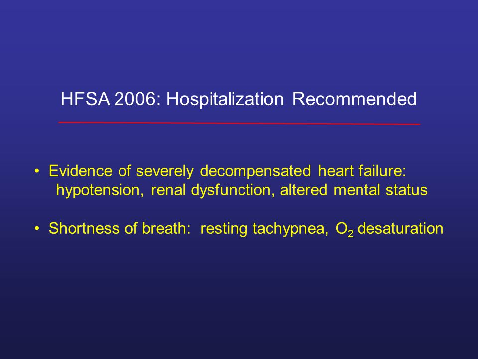 HFSA 2006: Hospitalization Recommended Evidence of severely decompensated heart failure: hypotension, renal dysfunction, altered mental status Shortness of breath: resting tachypnea, O 2 desaturation